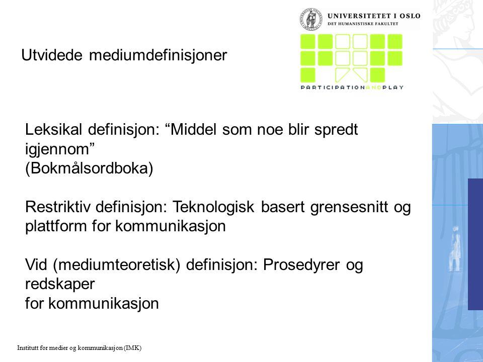 Institutt for medier og kommunikasjon (IMK) Utvidede mediumdefinisjoner Leksikal definisjon: Middel som noe blir spredt igjennom (Bokmålsordboka) Restriktiv definisjon: Teknologisk basert grensesnitt og plattform for kommunikasjon Vid (mediumteoretisk) definisjon: Prosedyrer og redskaper for kommunikasjon
