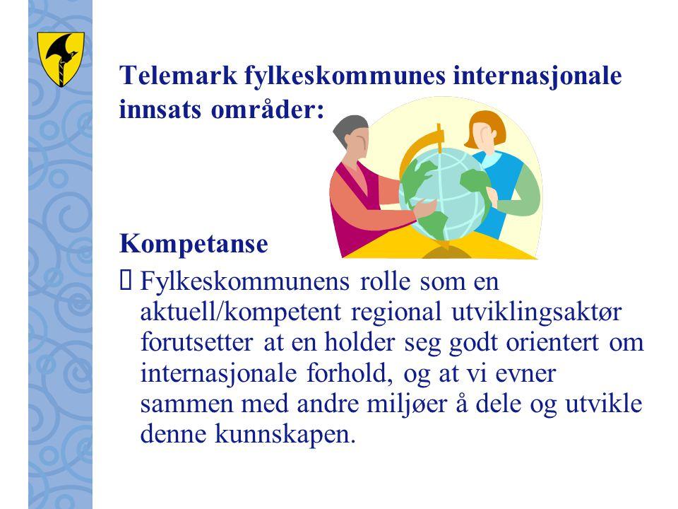 Telemark fylkeskommunes internasjonale innsats områder: Kompetanse  Fylkeskommunens rolle som en aktuell/kompetent regional utviklingsaktør forutsetter at en holder seg godt orientert om internasjonale forhold, og at vi evner sammen med andre miljøer å dele og utvikle denne kunnskapen.