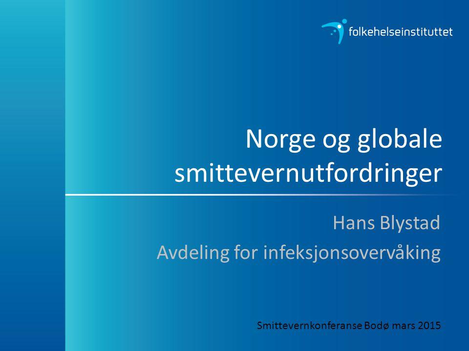 Norge og globale smittevernutfordringer Hans Blystad Avdeling for infeksjonsovervåking Smittevernkonferanse Bodø mars 2015