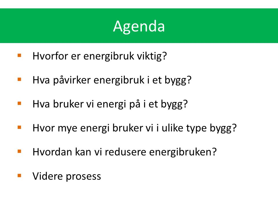 Agenda  Hvorfor er energibruk viktig?  Hva påvirker energibruk i et bygg?  Hva bruker vi energi på i et bygg?  Hvor mye energi bruker vi i ulike t