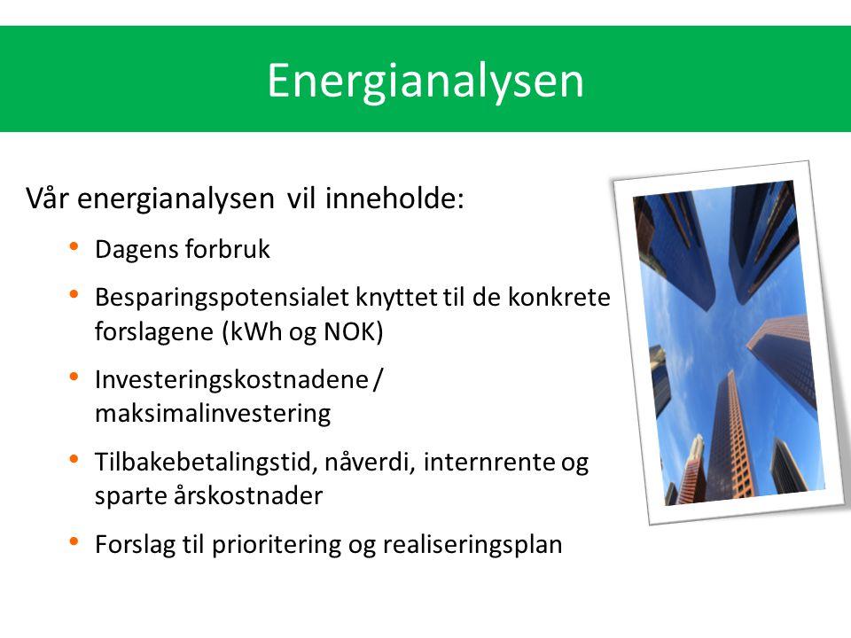Vår energianalysen vil inneholde: Dagens forbruk Besparingspotensialet knyttet til de konkrete forslagene (kWh og NOK) Investeringskostnadene / maksim