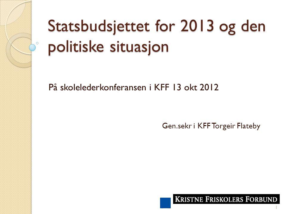 Statsbudsjettet for 2013 og den politiske situasjon På skolelederkonferansen i KFF 13 okt 2012 Gen.sekr i KFF Torgeir Flateby 1