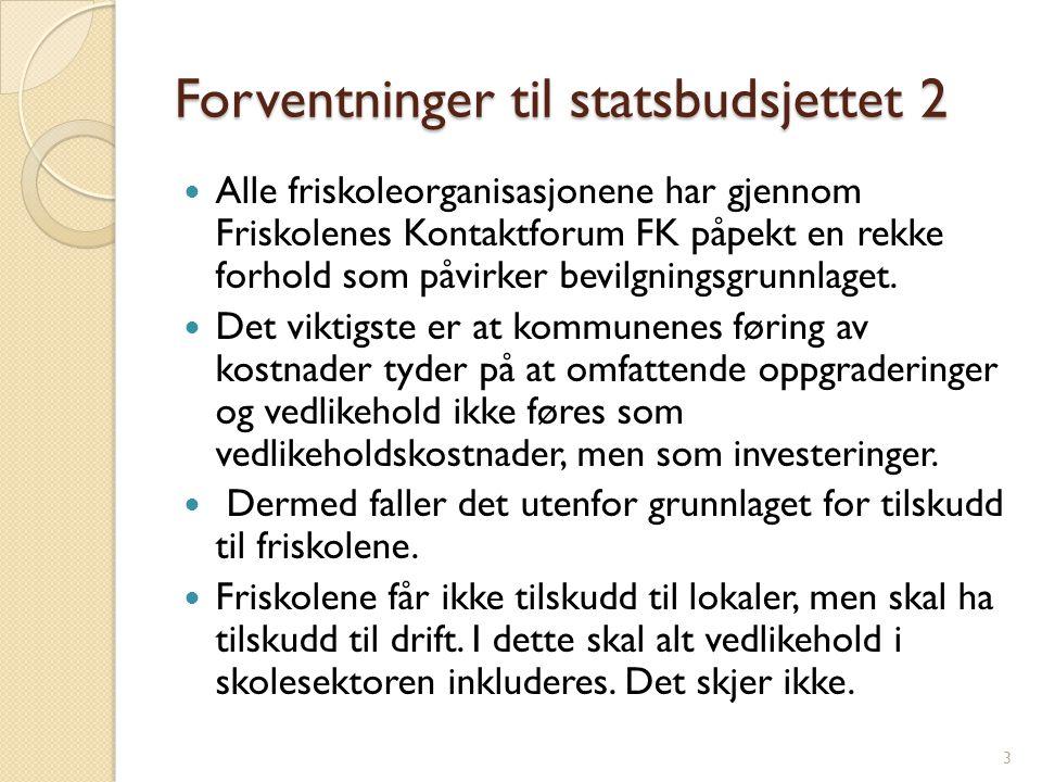 Forventninger til statsbudsjettet 2 Alle friskoleorganisasjonene har gjennom Friskolenes Kontaktforum FK påpekt en rekke forhold som påvirker bevilgningsgrunnlaget.