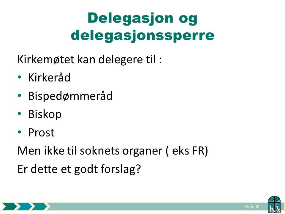Bilde 10 Delegasjon og delegasjonssperre Kirkemøtet kan delegere til : Kirkeråd Bispedømmeråd Biskop Prost Men ikke til soknets organer ( eks FR) Er dette et godt forslag?