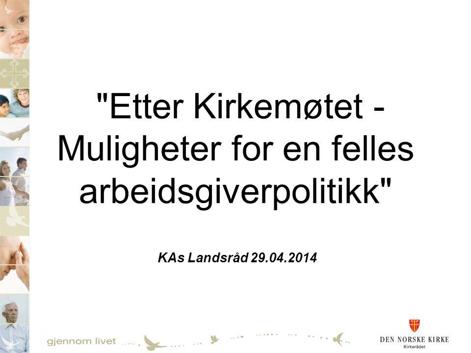 Etter Kirkemøtet - Muligheter for en felles arbeidsgiverpolitikk KAs Landsråd 29.04.2014