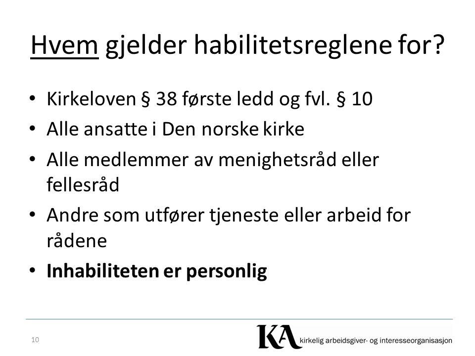 Hvem gjelder habilitetsreglene for? Kirkeloven § 38 første ledd og fvl. § 10 Alle ansatte i Den norske kirke Alle medlemmer av menighetsråd eller fell
