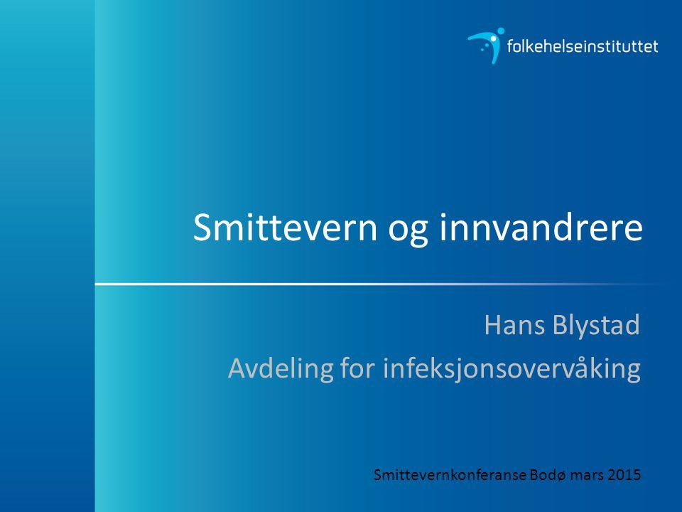 Smittevern og innvandrere Hans Blystad Avdeling for infeksjonsovervåking Smittevernkonferanse Bodø mars 2015