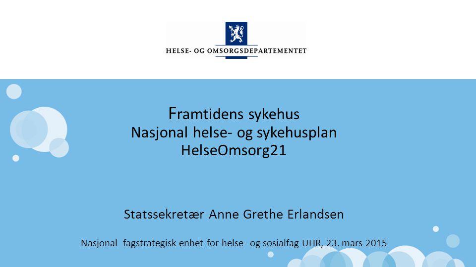 Norsk mal: Startside F ramtidens sykehus Nasjonal helse- og sykehusplan HelseOmsorg21 Statssekretær Anne Grethe Erlandsen Nasjonal fagstrategisk enhet