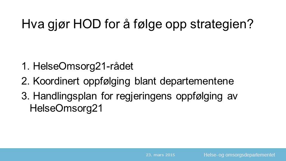 Helse- og omsorgsdepartementet Hva gjør HOD for å følge opp strategien? 1. HelseOmsorg21-rådet 2. Koordinert oppfølging blant departementene 3. Handli