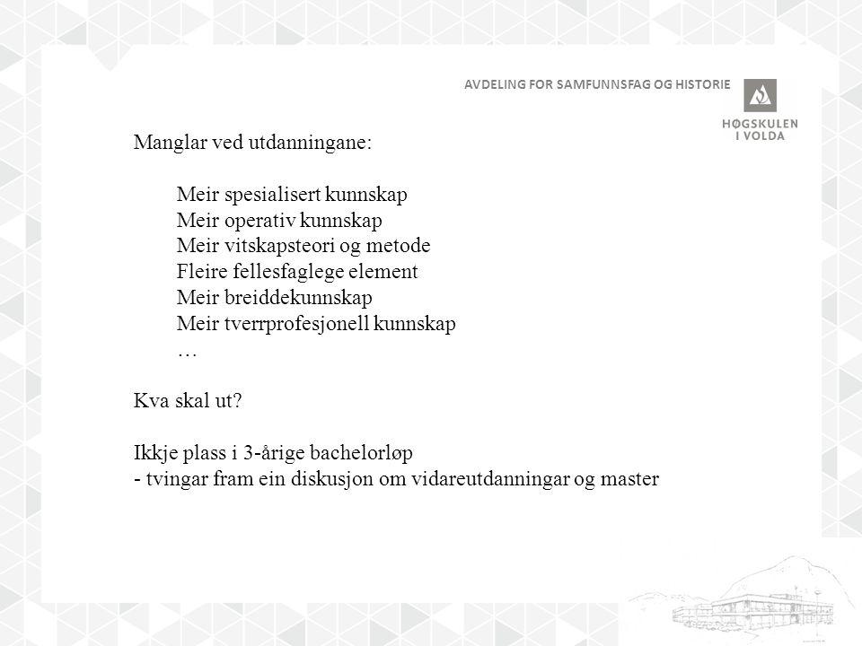 AVDELING FOR SAMFUNNSFAG OG HISTORIE Manglar ved utdanningane: Meir spesialisert kunnskap Meir operativ kunnskap Meir vitskapsteori og metode Fleire fellesfaglege element Meir breiddekunnskap Meir tverrprofesjonell kunnskap … Kva skal ut.