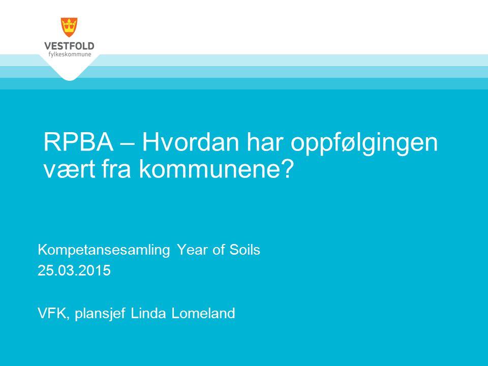 RPBA – Hvordan har oppfølgingen vært fra kommunene? Kompetansesamling Year of Soils 25.03.2015 VFK, plansjef Linda Lomeland