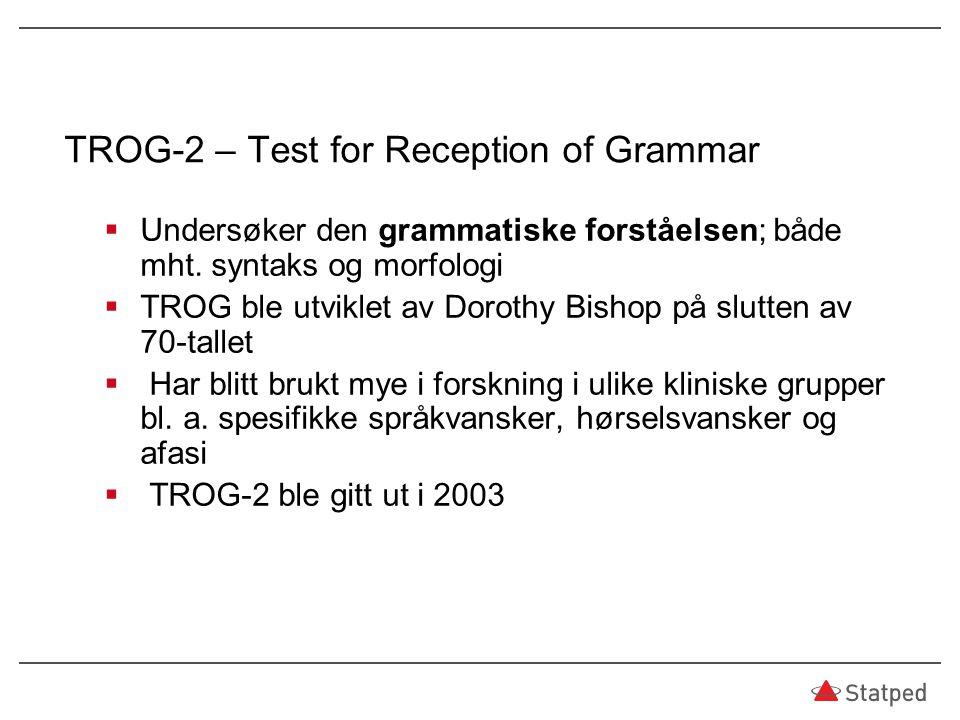 TROG-2 – Test for Reception of Grammar  Undersøker den grammatiske forståelsen; både mht. syntaks og morfologi  TROG ble utviklet av Dorothy Bishop