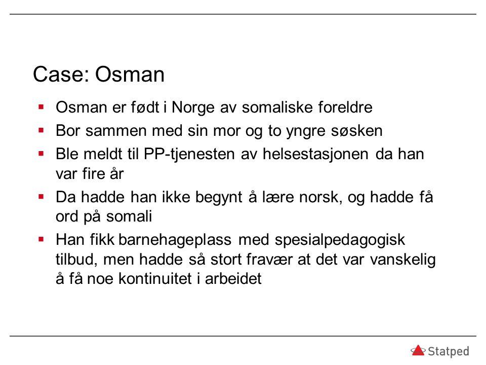 Case: Osman  Osman er født i Norge av somaliske foreldre  Bor sammen med sin mor og to yngre søsken  Ble meldt til PP-tjenesten av helsestasjonen d