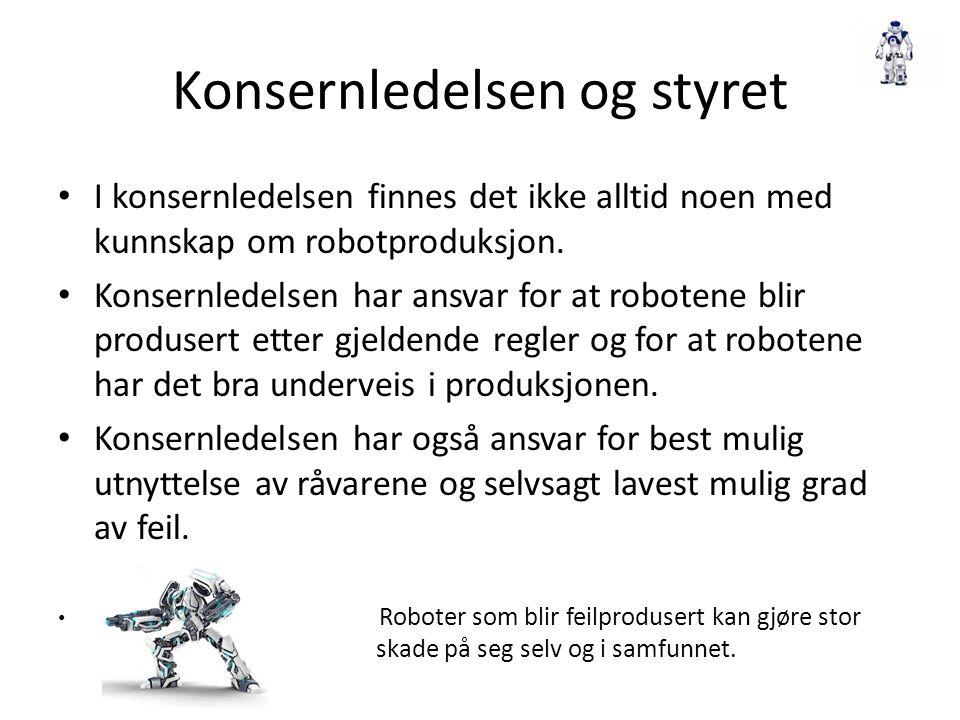 Konsernledelsen og styret I konsernledelsen finnes det ikke alltid noen med kunnskap om robotproduksjon. Konsernledelsen har ansvar for at robotene bl