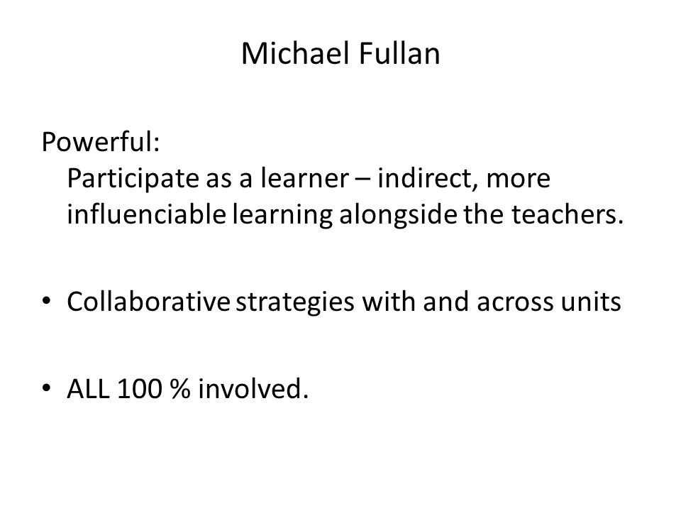 Michael Fullan Powerful: Participate as a learner – indirect, more influenciable learning alongside the teachers. Collaborative strategies with and ac