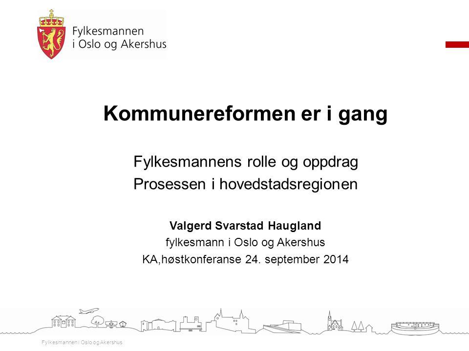 Kommunereformen er i gang Fylkesmannens rolle og oppdrag Prosessen i hovedstadsregionen Valgerd Svarstad Haugland fylkesmann i Oslo og Akershus KA,høs