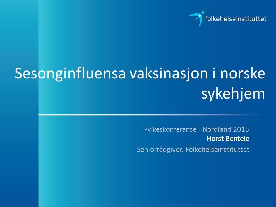 Sesonginfluensa vaksinasjon i norske sykehjem Fylkeskonferanse i Nordland 2015 Horst Bentele Seniorrådgiver, Folkehelseinstituttet