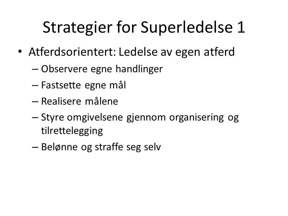 Strategier for Superledelse 1 Atferdsorientert: Ledelse av egen atferd – Observere egne handlinger – Fastsette egne mål – Realisere målene – Styre omg