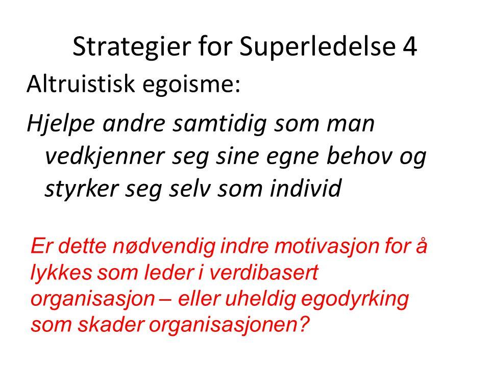 Strategier for Superledelse 4 Altruistisk egoisme: Hjelpe andre samtidig som man vedkjenner seg sine egne behov og styrker seg selv som individ Er det