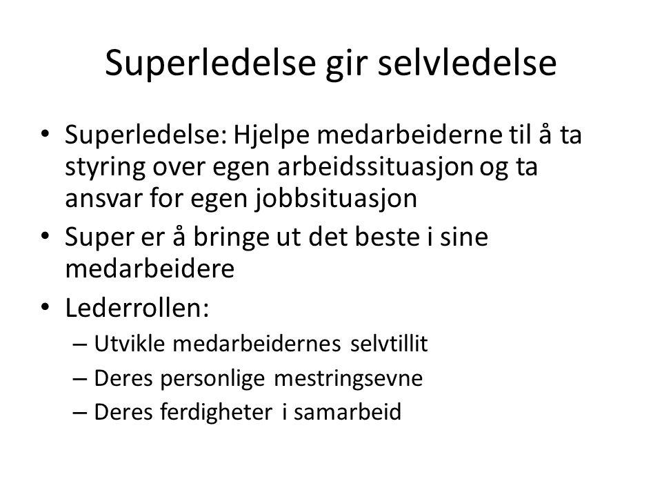 Superledelse gir selvledelse Superledelse: Hjelpe medarbeiderne til å ta styring over egen arbeidssituasjon og ta ansvar for egen jobbsituasjon Super