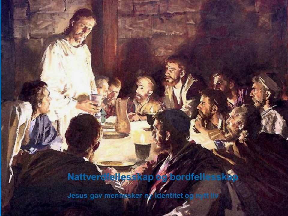 Nattverdfellesskap og bordfellesskap Jesus gav mennesker ny identitet og nytt liv