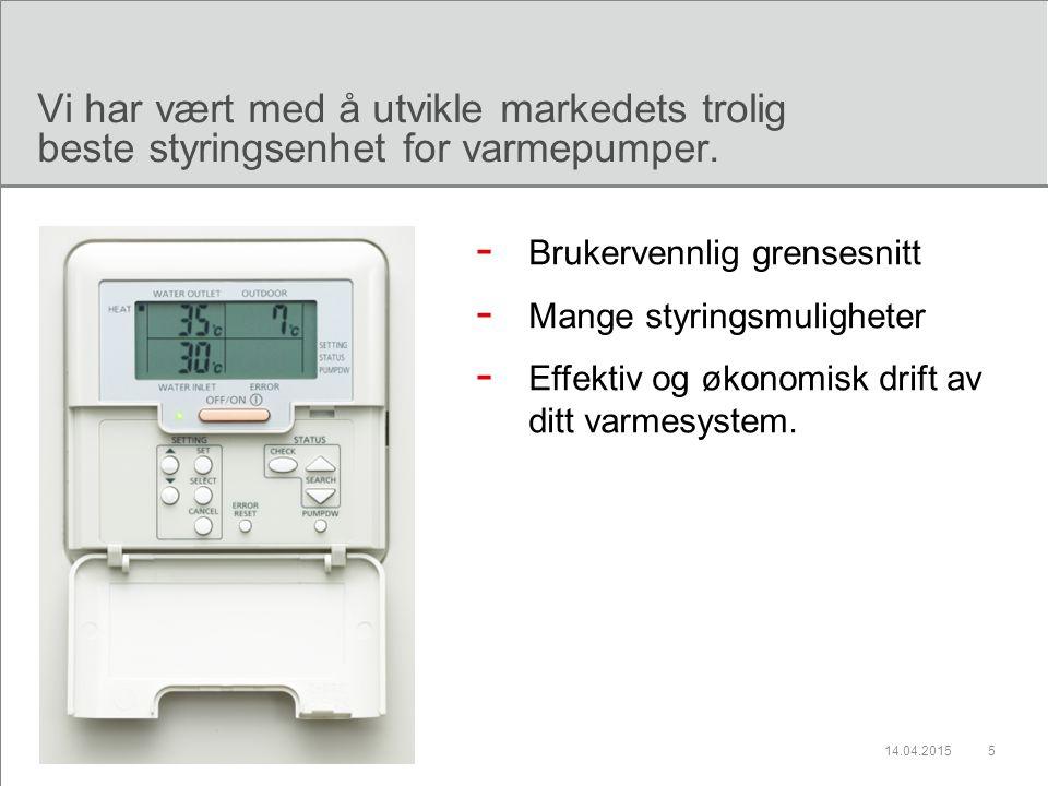 14.04.20155 Vi har vært med å utvikle markedets trolig beste styringsenhet for varmepumper. - Brukervennlig grensesnitt - Mange styringsmuligheter - E