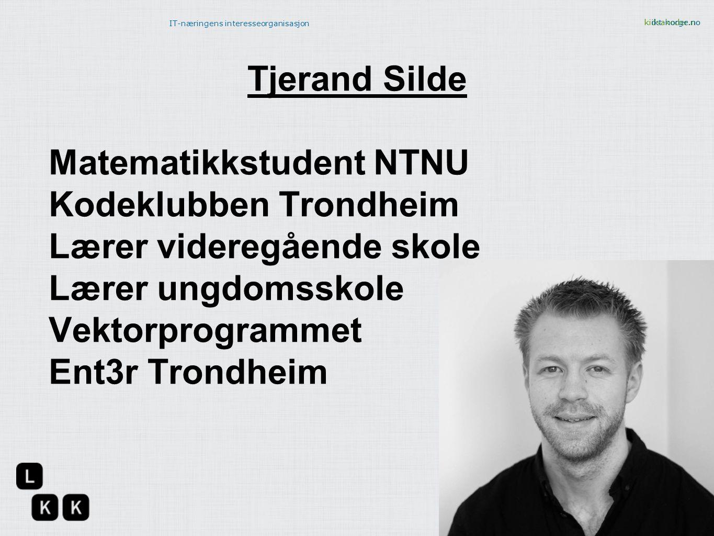 kidsakoder.no IT-næringens interesseorganisasjon ikt-norge.no Tjerand Silde Matematikkstudent NTNU Kodeklubben Trondheim Lærer videregående skole Lære