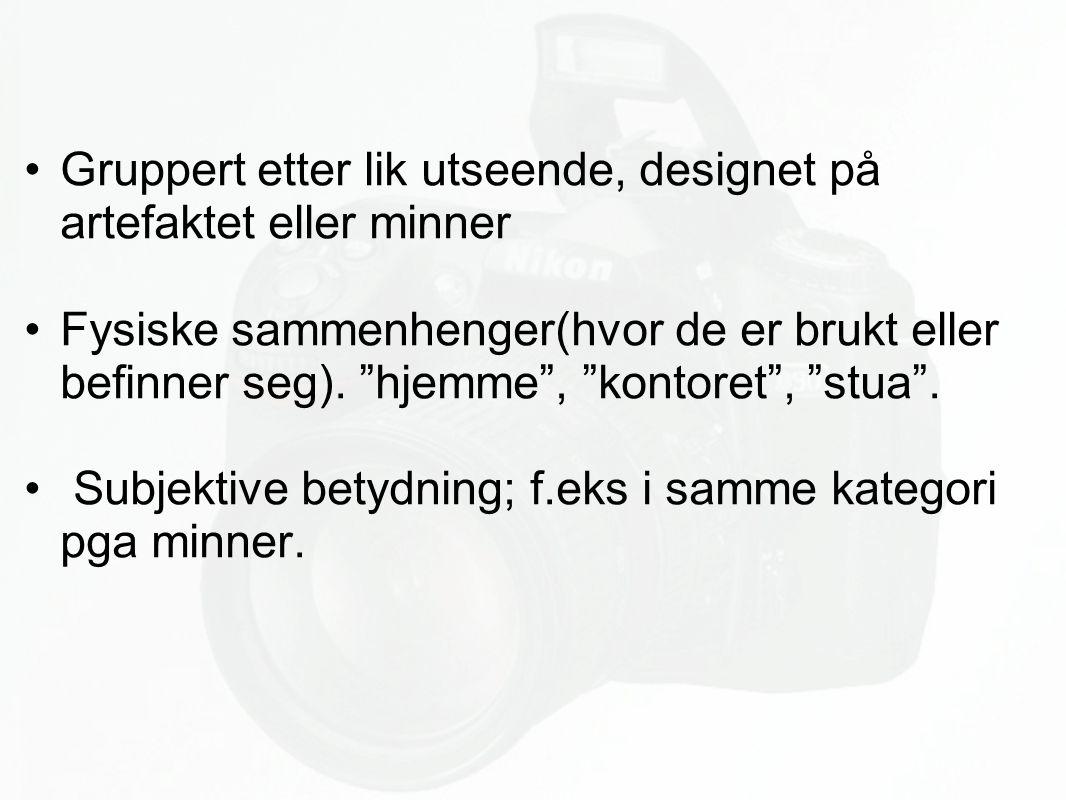 """Gruppert etter lik utseende, designet på artefaktet eller minner Fysiske sammenhenger(hvor de er brukt eller befinner seg). """"hjemme"""", """"kontoret"""", """"stu"""