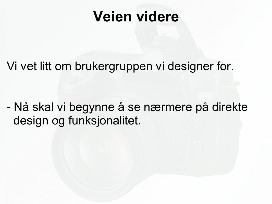 Veien videre Vi vet litt om brukergruppen vi designer for. - Nå skal vi begynne å se nærmere på direkte design og funksjonalitet.