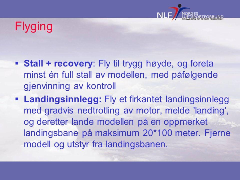 Flyging  Stall + recovery: Fly til trygg høyde, og foreta minst én full stall av modellen, med påfølgende gjenvinning av kontroll  Landingsinnlegg: Fly et firkantet landingsinnlegg med gradvis nedtrotling av motor, melde landing , og deretter lande modellen på en oppmerket landingsbane på maksimum 20*100 meter.