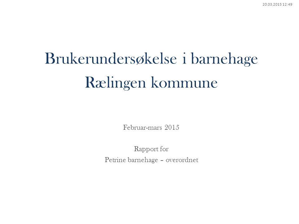20.03.2015 12:49 Brukerundersøkelse i barnehage Rælingen kommune Februar-mars 2015 Rapport for Petrine barnehage – overordnet