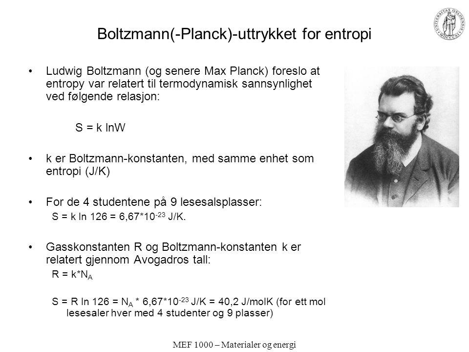 MEF 1000 – Materialer og energi Boltzmann(-Planck)-uttrykket for entropi Ludwig Boltzmann (og senere Max Planck) foreslo at entropy var relatert til termodynamisk sannsynlighet ved følgende relasjon: S = k lnW k er Boltzmann-konstanten, med samme enhet som entropi (J/K) For de 4 studentene på 9 lesesalsplasser: S = k ln 126 = 6,67*10 -23 J/K.