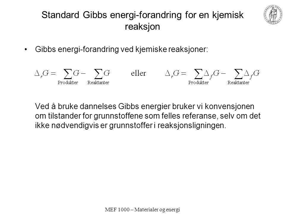 MEF 1000 – Materialer og energi Standard Gibbs energi-forandring for en kjemisk reaksjon Gibbs energi-forandring ved kjemiske reaksjoner: Ved å bruke dannelses Gibbs energier bruker vi konvensjonen om tilstander for grunnstoffene som felles referanse, selv om det ikke nødvendigvis er grunnstoffer i reaksjonsligningen.