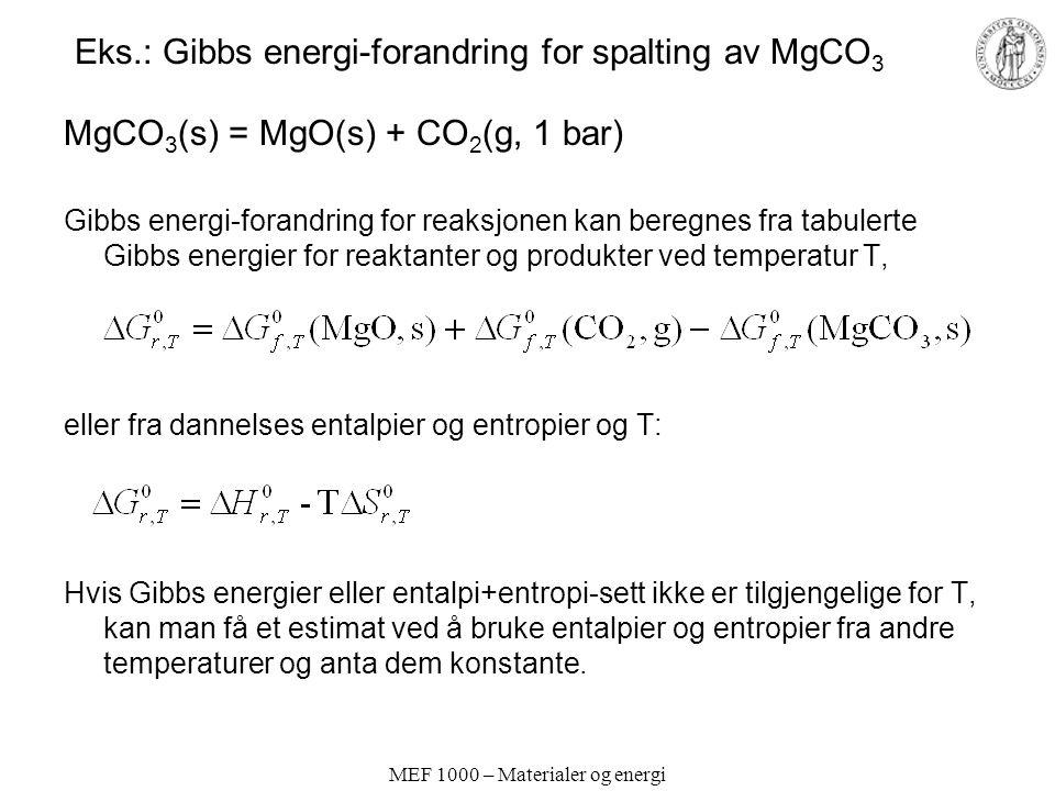 MEF 1000 – Materialer og energi Eks.: Gibbs energi-forandring for spalting av MgCO 3 MgCO 3 (s) = MgO(s) + CO 2 (g, 1 bar) Gibbs energi-forandring for reaksjonen kan beregnes fra tabulerte Gibbs energier for reaktanter og produkter ved temperatur T, eller fra dannelses entalpier og entropier og T: Hvis Gibbs energier eller entalpi+entropi-sett ikke er tilgjengelige for T, kan man få et estimat ved å bruke entalpier og entropier fra andre temperaturer og anta dem konstante.