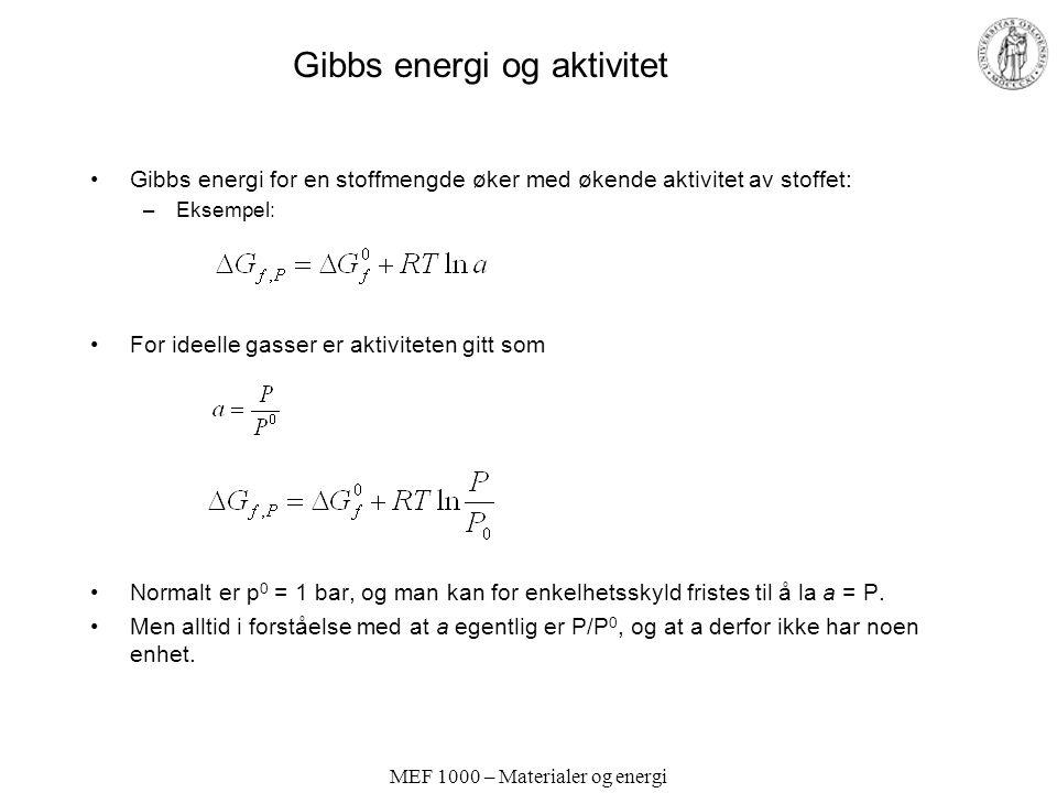 MEF 1000 – Materialer og energi Gibbs energi og aktivitet Gibbs energi for en stoffmengde øker med økende aktivitet av stoffet: –Eksempel: For ideelle gasser er aktiviteten gitt som Normalt er p 0 = 1 bar, og man kan for enkelhetsskyld fristes til å la a = P.