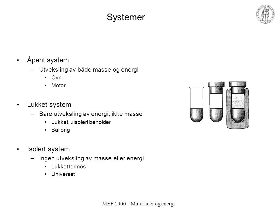 MEF 1000 – Materialer og energi Systemer Åpent system –Utveksling av både masse og energi Ovn Motor Lukket system –Bare utveksling av energi, ikke masse Lukket, uisolert beholder Ballong Isolert system –Ingen utveksling av masse eller energi Lukket termos Universet