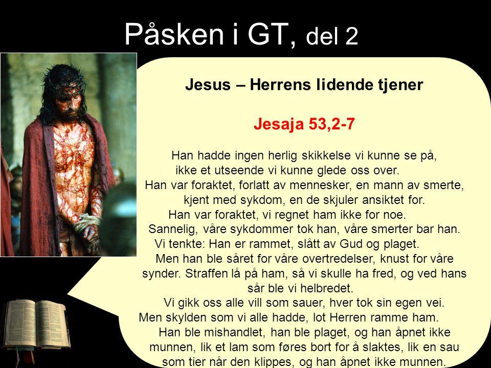 Påsken i GT, del 2 Jesus – Herrens lidende tjener Jesaja 53,2-7 Han hadde ingen herlig skikkelse vi kunne se på, ikke et utseende vi kunne glede oss o
