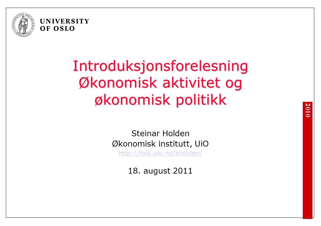2010 Introduksjonsforelesning Økonomisk aktivitet og økonomisk politikk Steinar Holden Økonomisk institutt, UiO http://folk.uio.no/sholden/ 18.
