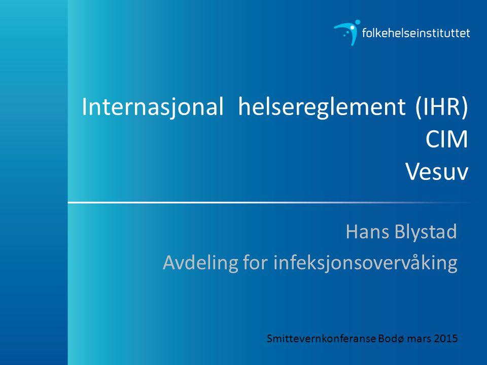 Internasjonal helsereglement (IHR) CIM Vesuv Hans Blystad Avdeling for infeksjonsovervåking Smittevernkonferanse Bodø mars 2015