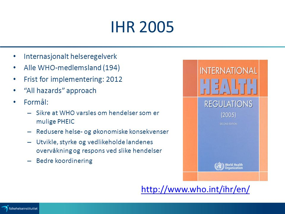 "IHR 2005 Internasjonalt helseregelverk Alle WHO-medlemsland (194) Frist for implementering: 2012 ""All hazards"" approach Formål: – Sikre at WHO varsles"
