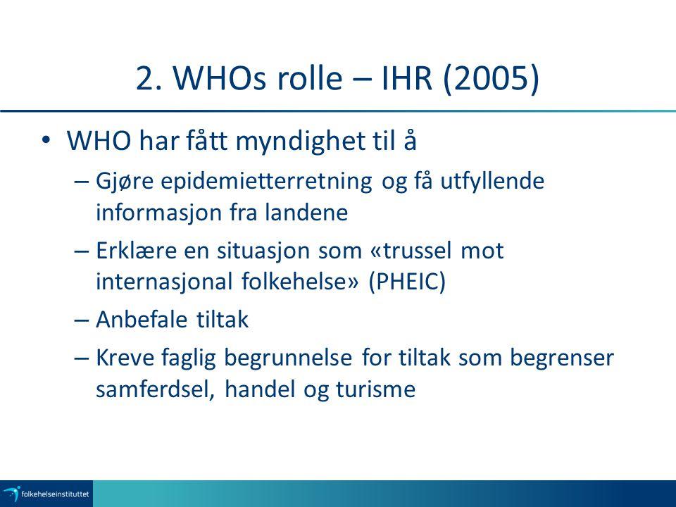 2. WHOs rolle – IHR (2005) WHO har fått myndighet til å – Gjøre epidemietterretning og få utfyllende informasjon fra landene – Erklære en situasjon so