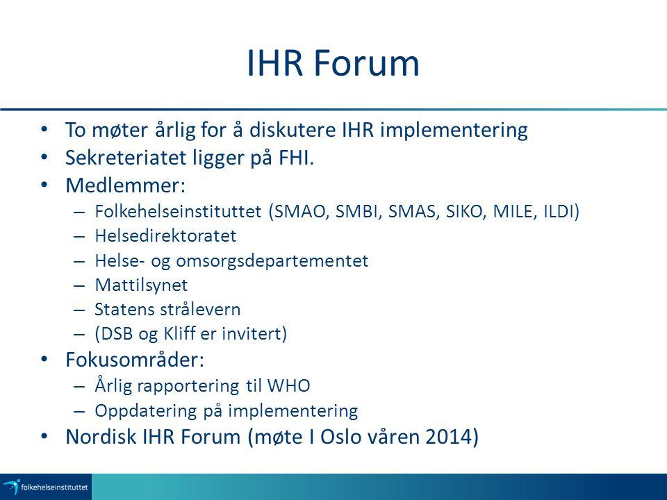 IHR Forum To møter årlig for å diskutere IHR implementering Sekreteriatet ligger på FHI. Medlemmer: – Folkehelseinstituttet (SMAO, SMBI, SMAS, SIKO, M