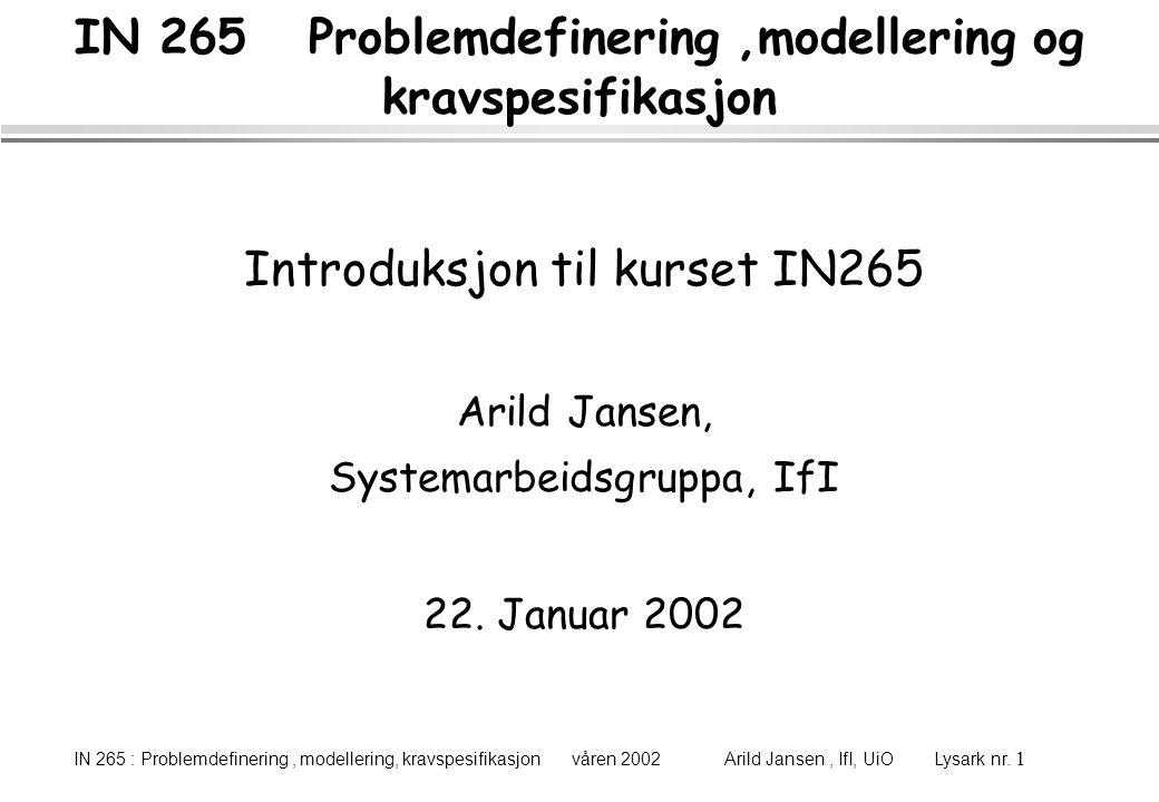 IN 265 : Problemdefinering, modellering, kravspesifikasjon våren 2002 Arild Jansen, IfI, UiO Lysark nr. 1 IN 265 Problemdefinering,modellering og krav
