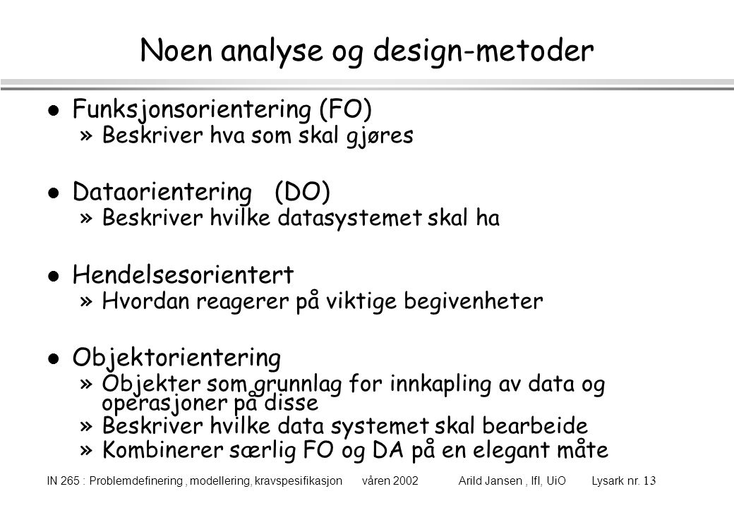 IN 265 : Problemdefinering, modellering, kravspesifikasjon våren 2002 Arild Jansen, IfI, UiO Lysark nr. 13 Noen analyse og design-metoder l Funksjonso
