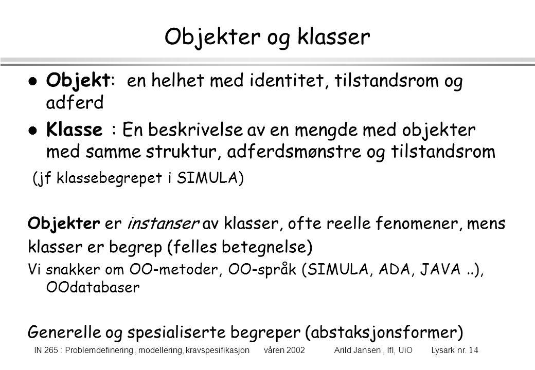 IN 265 : Problemdefinering, modellering, kravspesifikasjon våren 2002 Arild Jansen, IfI, UiO Lysark nr. 14 Objekter og klasser l Objekt : en helhet me