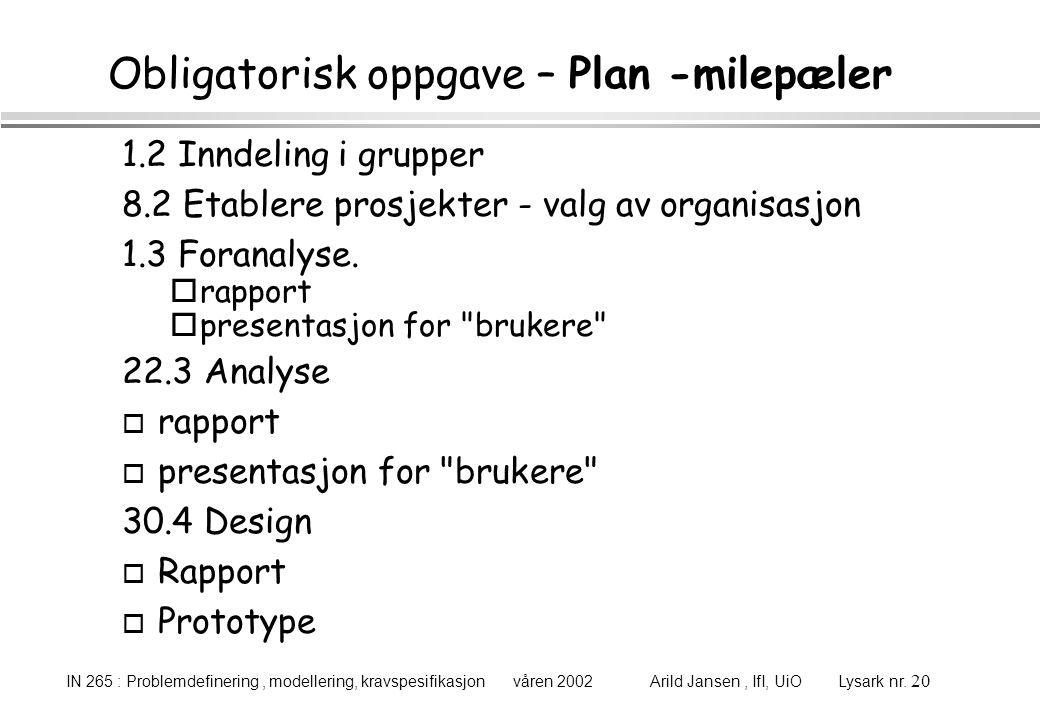 IN 265 : Problemdefinering, modellering, kravspesifikasjon våren 2002 Arild Jansen, IfI, UiO Lysark nr. 20 Obligatorisk oppgave – Plan -milepæler 1.2