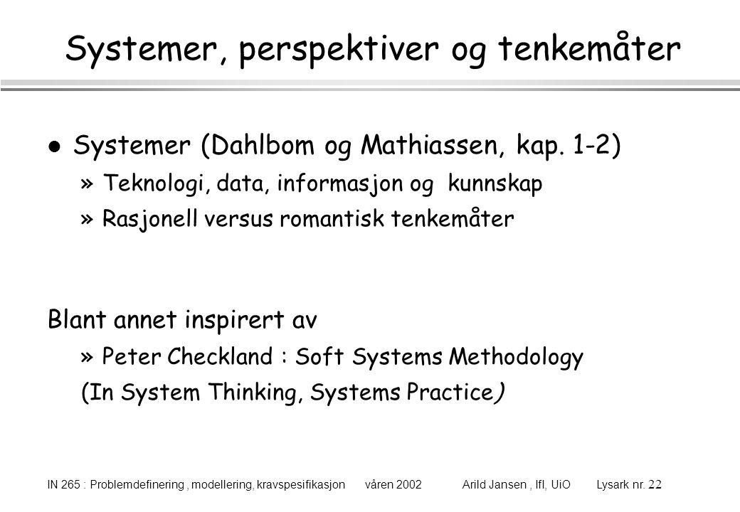 IN 265 : Problemdefinering, modellering, kravspesifikasjon våren 2002 Arild Jansen, IfI, UiO Lysark nr. 22 Systemer, perspektiver og tenkemåter l Syst