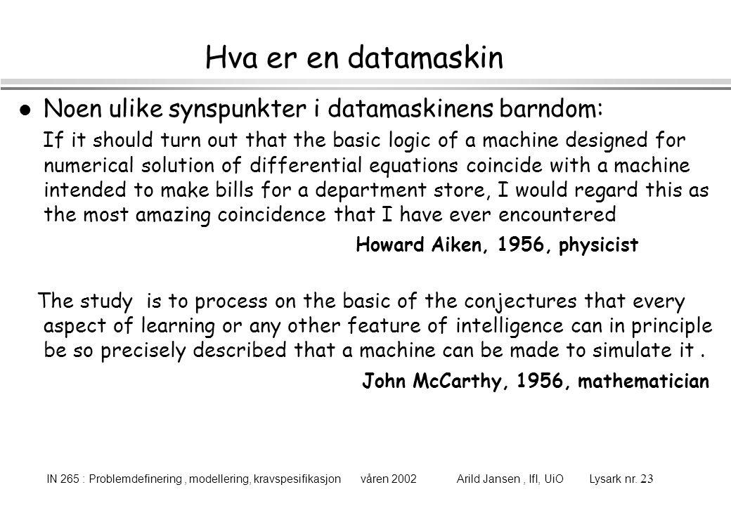 IN 265 : Problemdefinering, modellering, kravspesifikasjon våren 2002 Arild Jansen, IfI, UiO Lysark nr. 23 Hva er en datamaskin l Noen ulike synspunkt