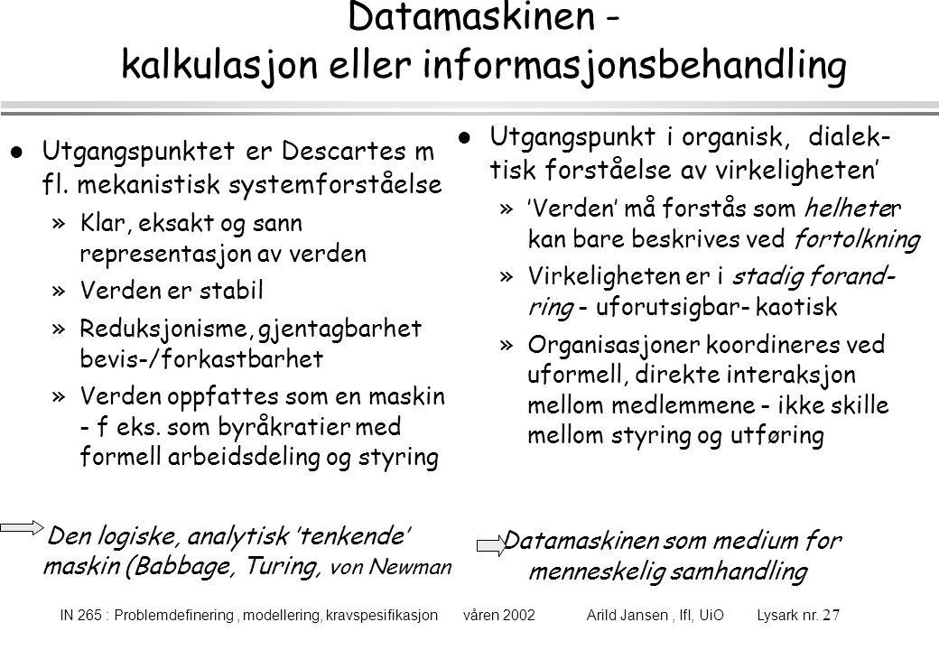 IN 265 : Problemdefinering, modellering, kravspesifikasjon våren 2002 Arild Jansen, IfI, UiO Lysark nr. 27 Datamaskinen - kalkulasjon eller informasjo