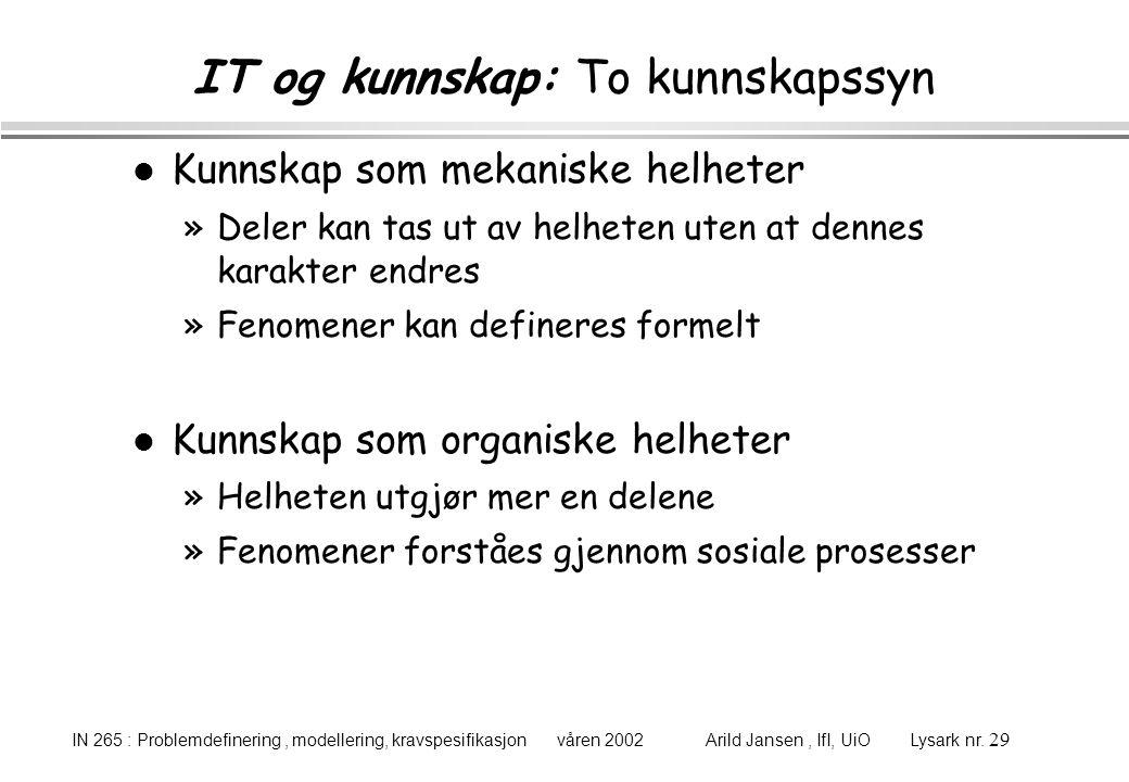 IN 265 : Problemdefinering, modellering, kravspesifikasjon våren 2002 Arild Jansen, IfI, UiO Lysark nr. 29 IT og kunnskap: To kunnskapssyn l Kunnskap
